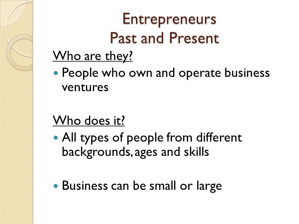 Entrepreneurs Past and Present Who are they? People who own and operate business ventures Who does it? All types of people from different backgrounds,
