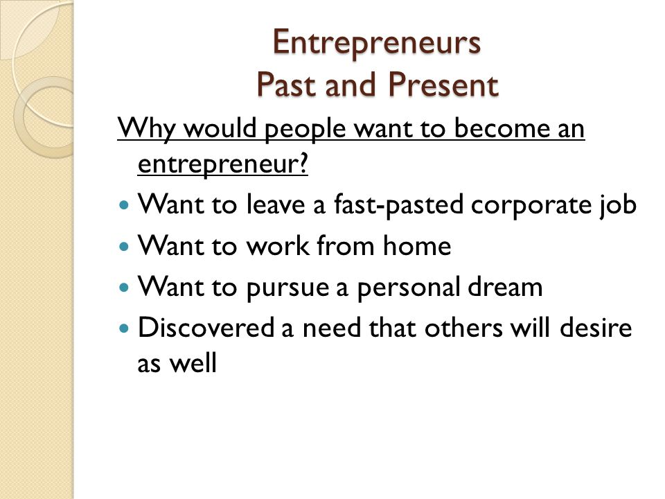 Entrepreneurs Past and Present Why would people want to become an entrepreneur? Want to leave a fast-pasted corporate job Want to work from home Want