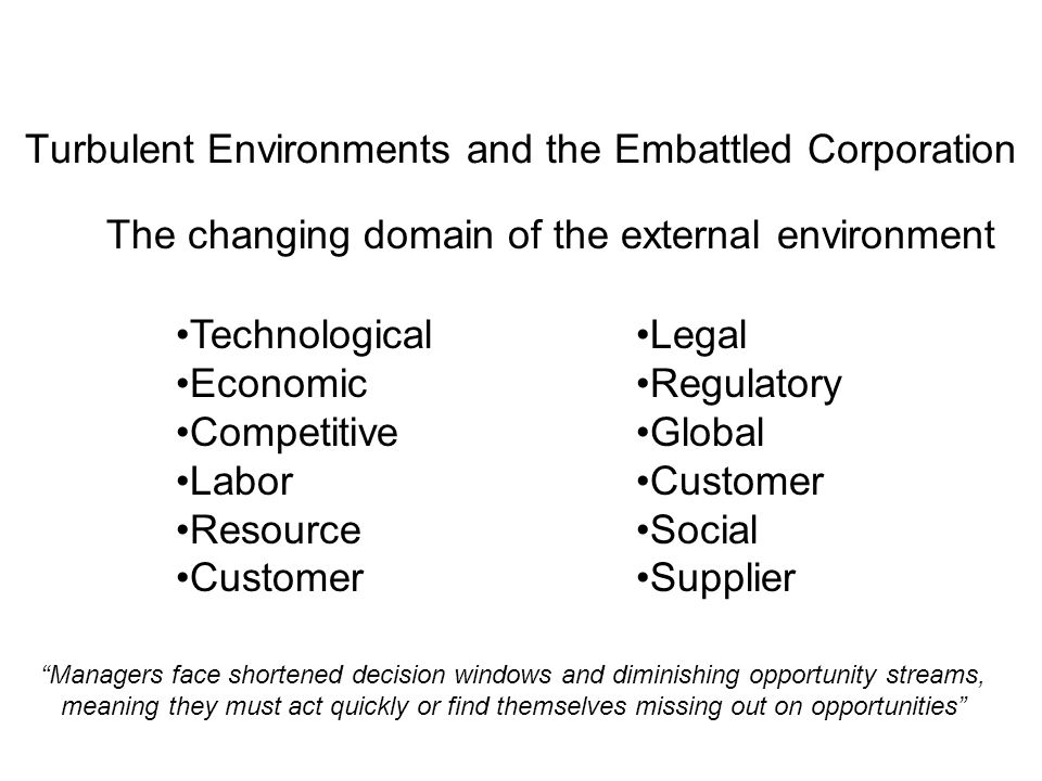Turbulent Environments and the Embattled Corporation The changing domain of the external environment Technological Economic Competitive Labor Resource Customer Legal Regulatory Global Customer Social Supplier Managers face shortened decision windows and diminishing opportunity streams, meaning they must act quickly or find themselves missing out on opportunities