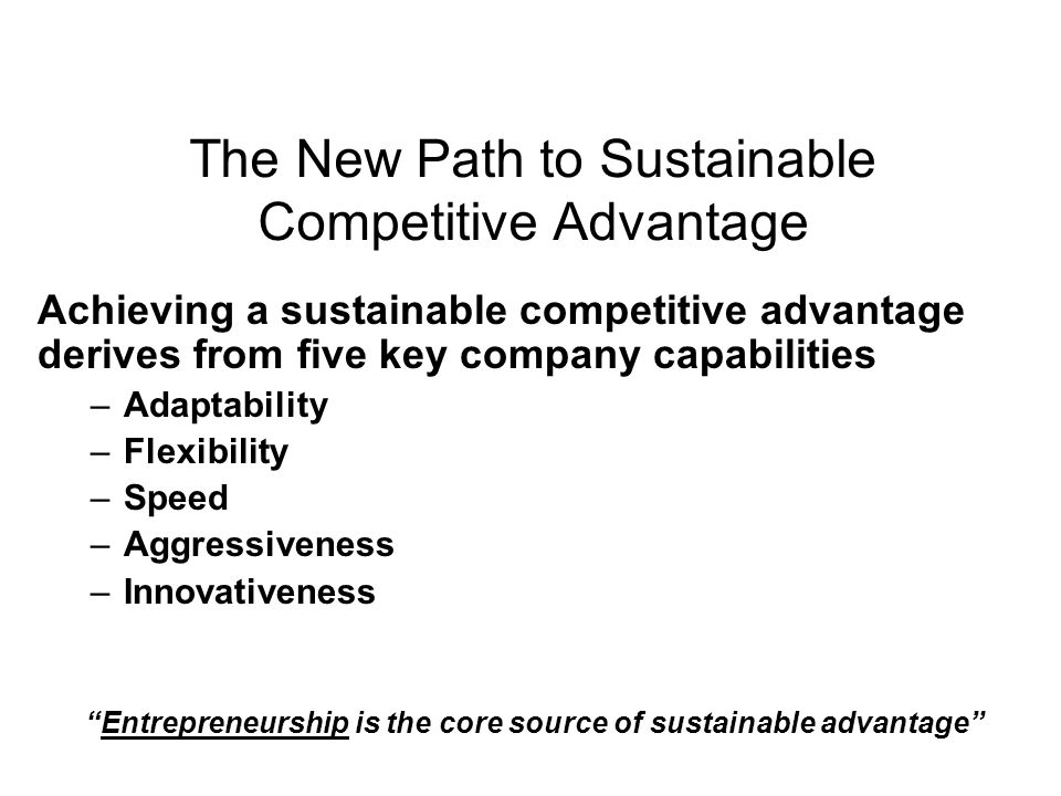 The New Path to Sustainable Competitive Advantage Achieving a sustainable competitive advantage derives from five key company capabilities –Adaptability –Flexibility –Speed –Aggressiveness –Innovativeness Entrepreneurship is the core source of sustainable advantage