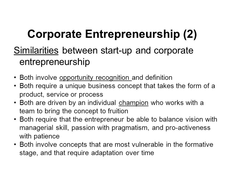 Corporate Entrepreneurship (2) Similarities between start-up and corporate entrepreneurship Both involve opportunity recognition and definition Both require a unique business concept that takes the form of a product, service or process Both are driven by an individual champion who works with a team to bring the concept to fruition Both require that the entrepreneur be able to balance vision with managerial skill, passion with pragmatism, and pro-activeness with patience Both involve concepts that are most vulnerable in the formative stage, and that require adaptation over time