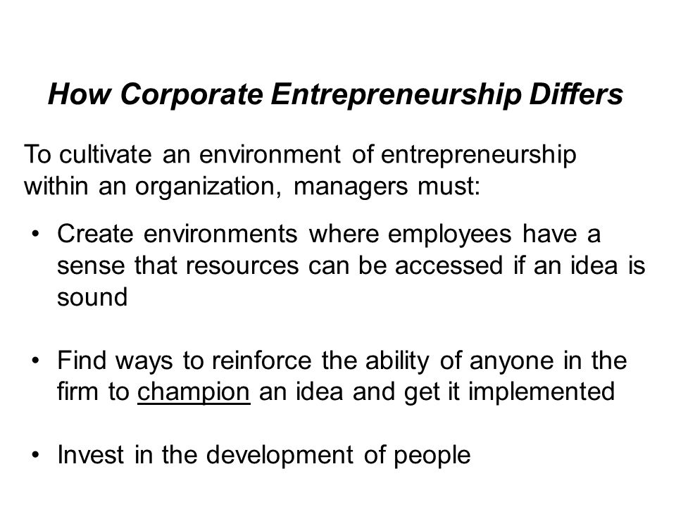 How Corporate Entrepreneurship Differs To cultivate an environment of entrepreneurship within an organization, managers must: Create environments where employees have a sense that resources can be accessed if an idea is sound Find ways to reinforce the ability of anyone in the firm to champion an idea and get it implemented Invest in the development of people