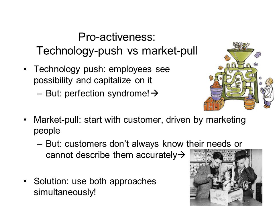 Pro-activeness: Technology-push vs market-pull Technology push: employees see possibility and capitalize on it –But: perfection syndrome.