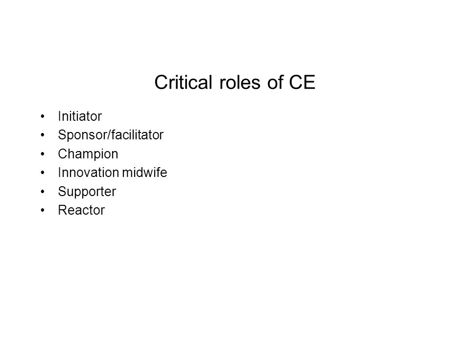 Critical roles of CE Initiator Sponsor/facilitator Champion Innovation midwife Supporter Reactor