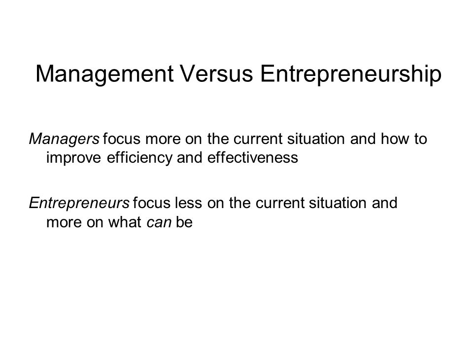 Management Versus Entrepreneurship Managers focus more on the current situation and how to improve efficiency and effectiveness Entrepreneurs focus less on the current situation and more on what can be