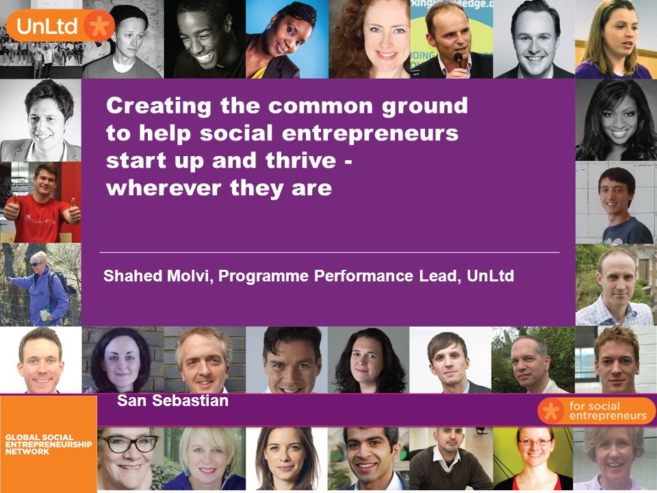 Creating the common ground to help social entrepreneurs start up and thrive - wherever they are Shahed Molvi, Programme Performance Lead, UnLtd San Sebastian