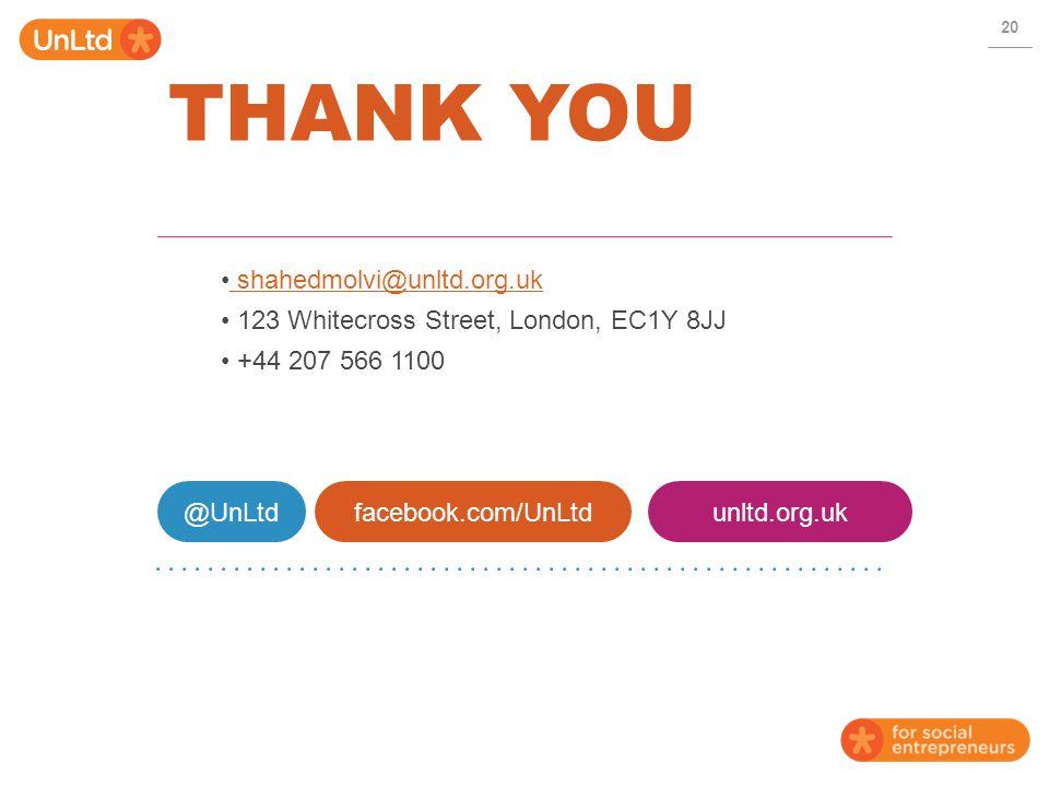 THANK YOU 20 @UnLtdfacebook.com/UnLtdunltd.org.uk shahedmolvi@unltd.org.uk shahedmolvi@unltd.org.uk 123 Whitecross Street, London, EC1Y 8JJ +44 207 566 1100