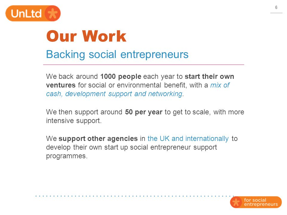 Our Work We back around 1000 people each year to start their own ventures for social or environmental benefit, with a mix of cash, development support and networking.