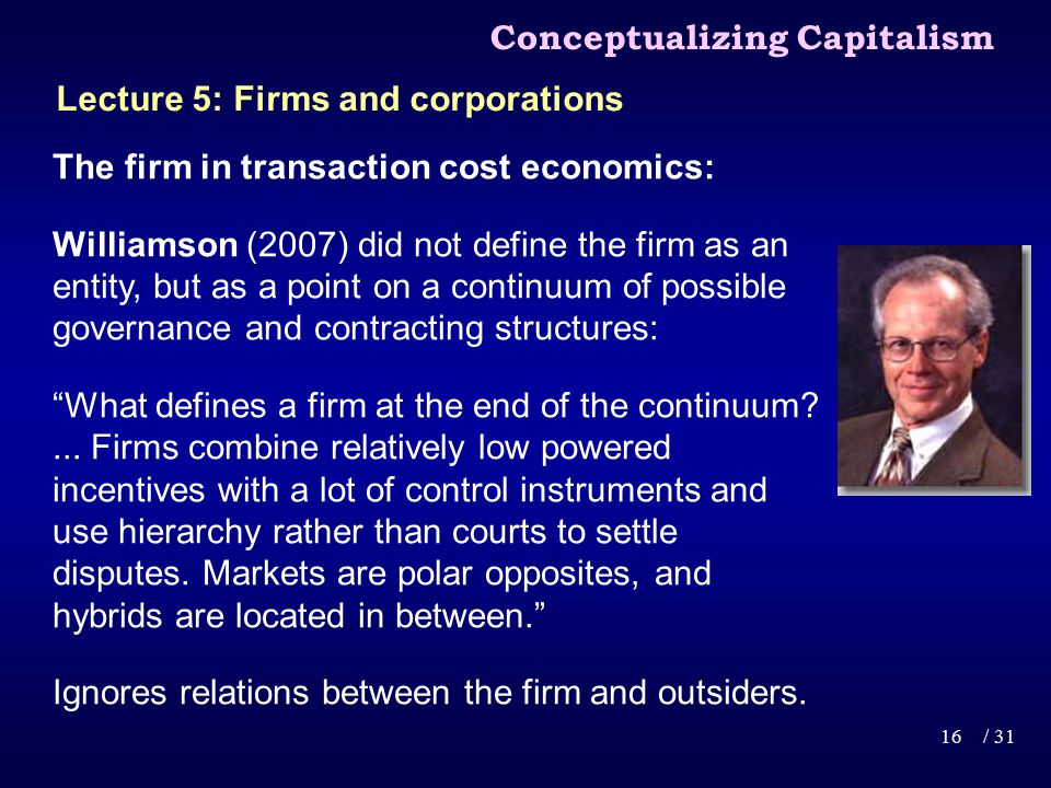 The firm in transaction cost economics: Williamson (2007) did not define the firm as an entity, but as a point on a continuum of possible governance and contracting structures: What defines a firm at the end of the continuum ...