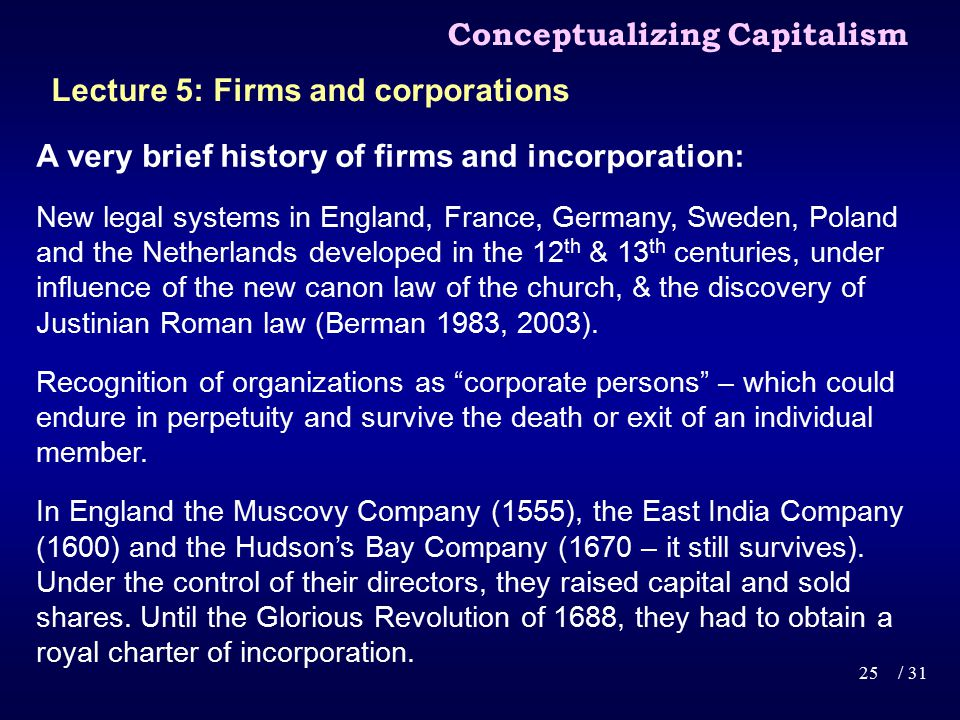 A very brief history of firms and incorporation: New legal systems in England, France, Germany, Sweden, Poland and the Netherlands developed in the 12 th & 13 th centuries, under influence of the new canon law of the church, & the discovery of Justinian Roman law (Berman 1983, 2003).