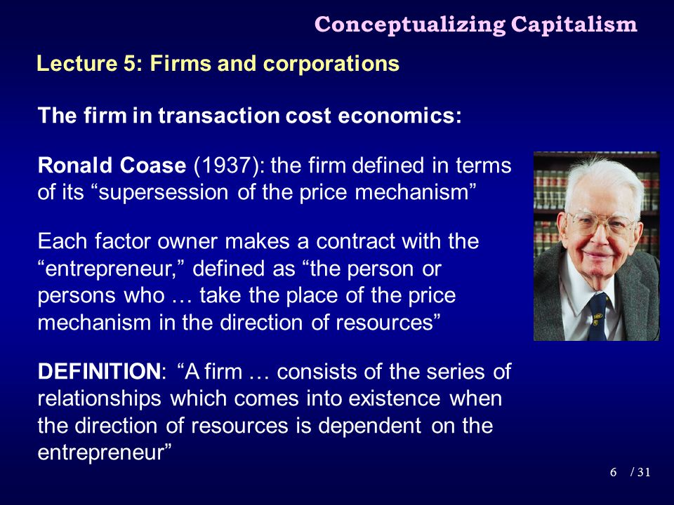The firm in transaction cost economics: Ronald Coase (1937): the firm defined in terms of its supersession of the price mechanism Each factor owner makes a contract with the entrepreneur, defined as the person or persons who … take the place of the price mechanism in the direction of resources DEFINITION: A firm … consists of the series of relationships which comes into existence when the direction of resources is dependent on the entrepreneur Conceptualizing Capitalism 6/ 31 Lecture 5: Firms and corporations