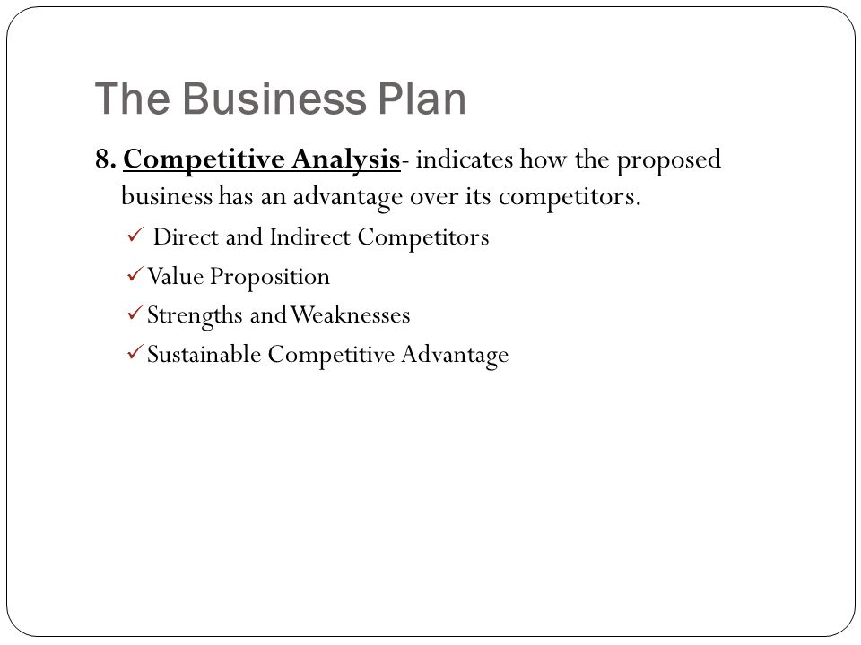 The Business Plan 8. Competitive Analysis- indicates how the proposed business has an advantage over its competitors. Direct and Indirect Competitors