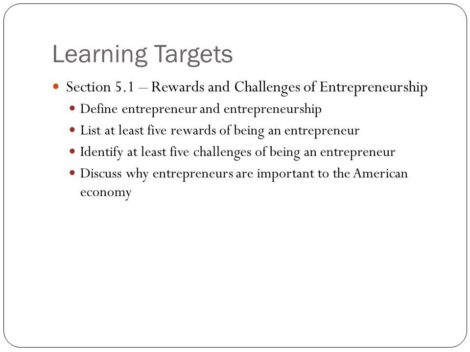 Learning Targets Section 5.1 – Rewards and Challenges of Entrepreneurship Define entrepreneur and entrepreneurship List at least five rewards of being
