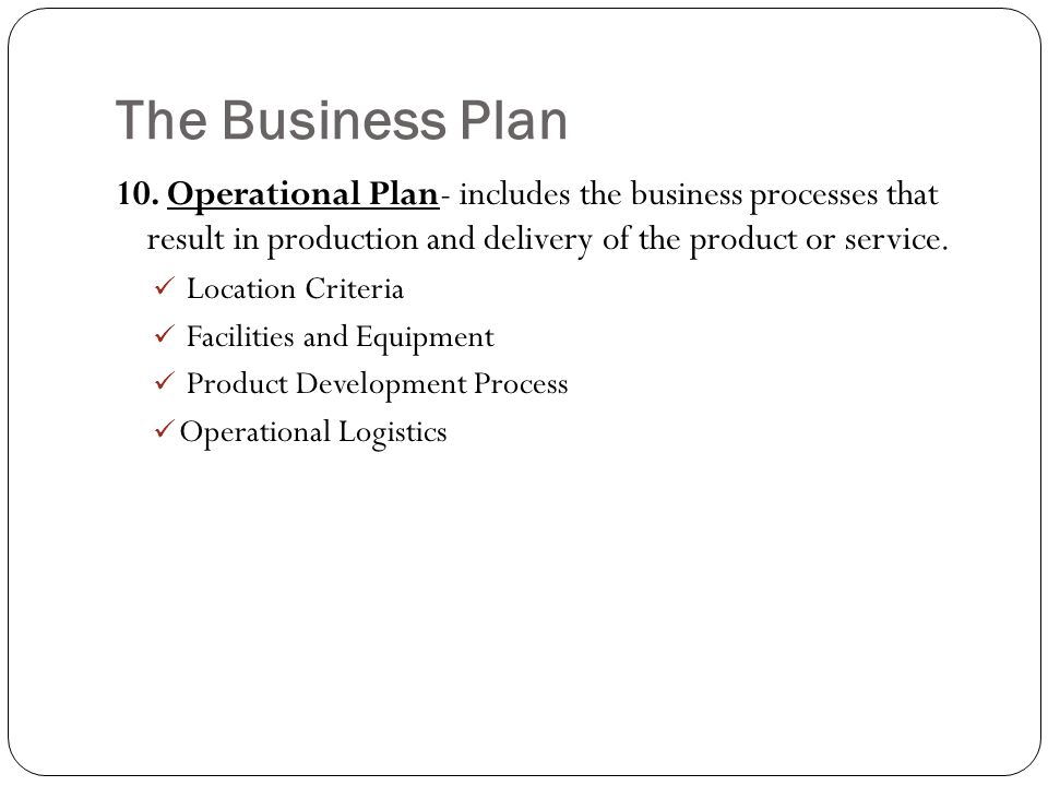 The Business Plan 10. Operational Plan- includes the business processes that result in production and delivery of the product or service. Location Cri