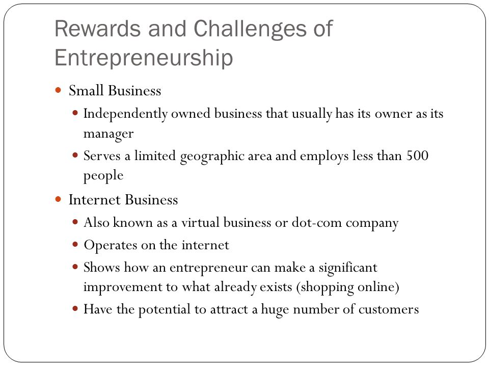 Rewards and Challenges of Entrepreneurship Rewards of Entrepreneurship Being the Boss Do not have to consult with others before making a decision Doing What You Enjoy An idea usually starts with an activity that you enjoy Having the Opportunity to be Creative You make the procedures Can be daring and creative Building an Enterprise Must choose between buying an existing company or starting a new one