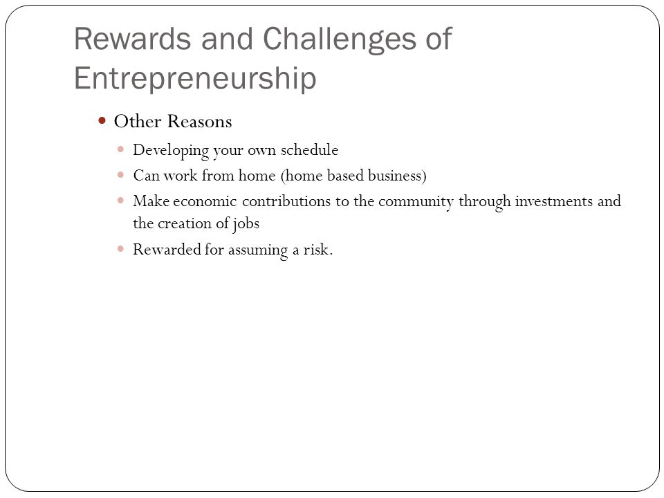 Rewards and Challenges of Entrepreneurship Challenges of Entrepreneurship Getting Funds to Start the Business Many must borrow money to start business Loans – Hard to get because of uncertainty of success Private investors – must have good idea and business plan Being Fully Responsible for the Business Must make sure everything gets done Cleaning, paying bills, hiring employees and repairs Other Challenges for Entrepreneurs Insecurity about making the right decisions Work long hours Face uncertain income levels Risk losing investment 4 out of 5 small businesses fail within the first 5 years due to inadequate financial planning.