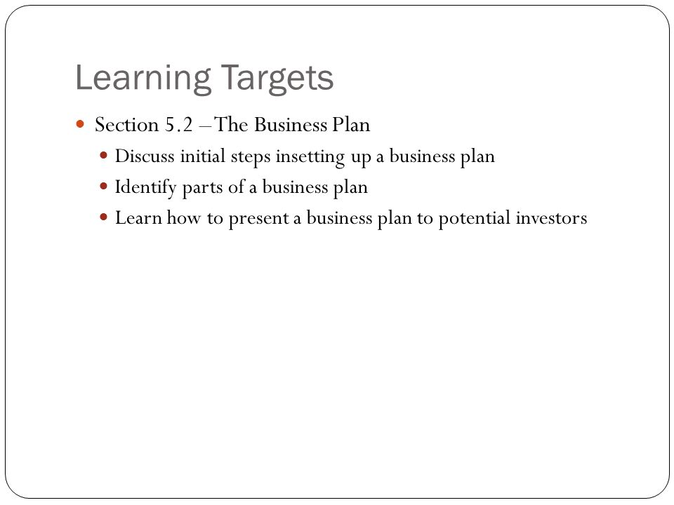 Learning Targets Section 5.2 – The Business Plan Discuss initial steps insetting up a business plan Identify parts of a business plan Learn how to pre