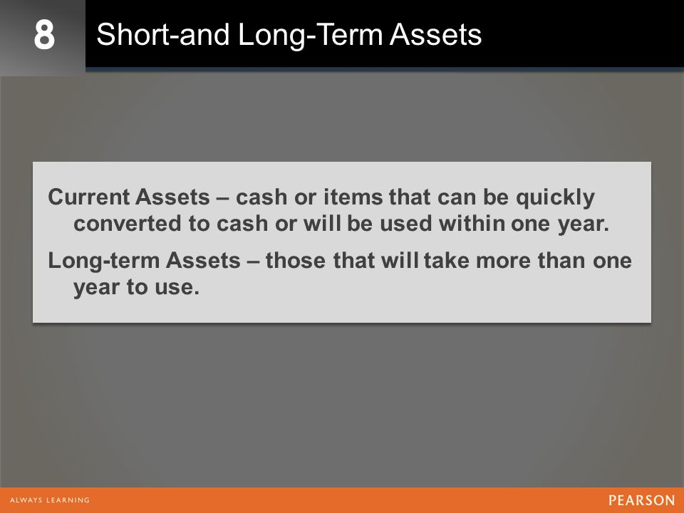 8 Short-and Long-Term Assets Current Assets – cash or items that can be quickly converted to cash or will be used within one year. Long-term Assets –