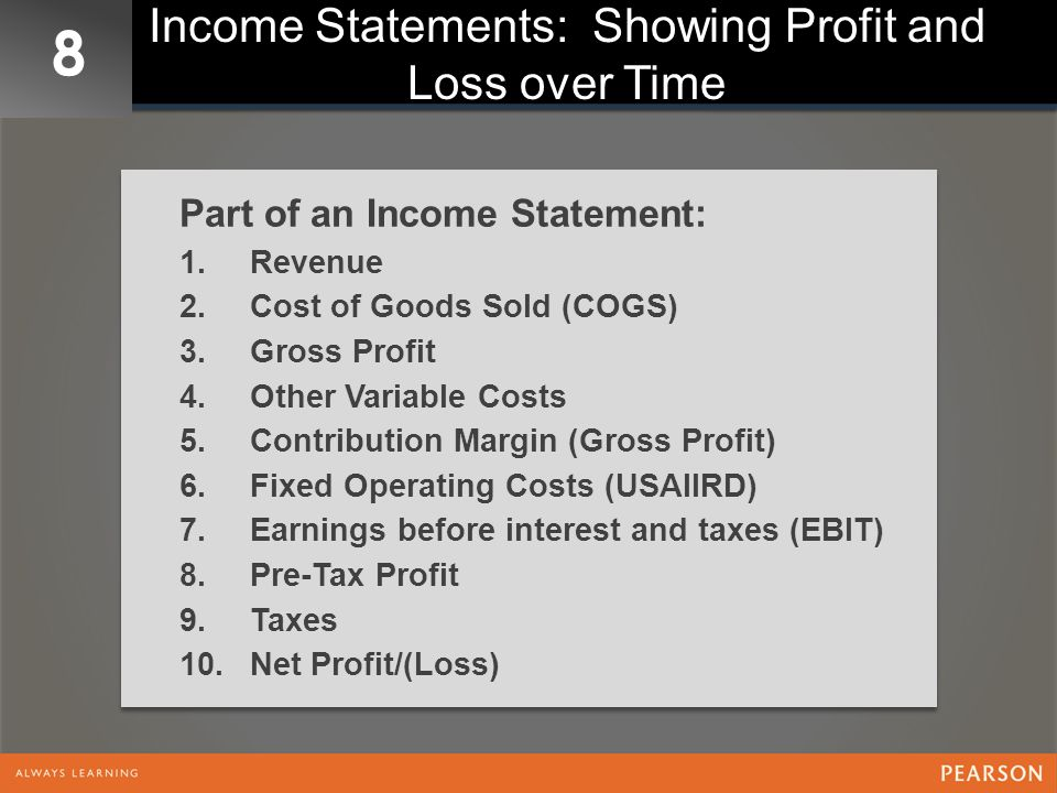 8 Income Statements: Showing Profit and Loss over Time Part of an Income Statement: 1.Revenue 2.Cost of Goods Sold (COGS) 3.Gross Profit 4.Other Varia