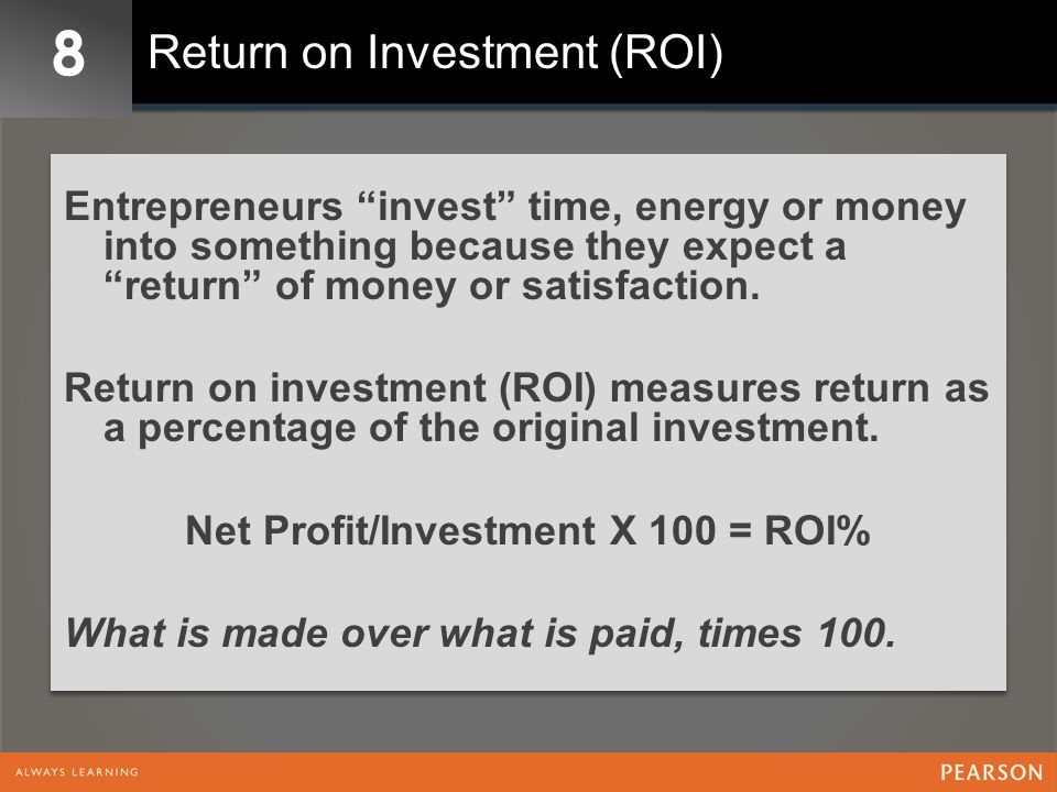 8 Return on Investment (ROI) Entrepreneurs invest time, energy or money into something because they expect a return of money or satisfaction.