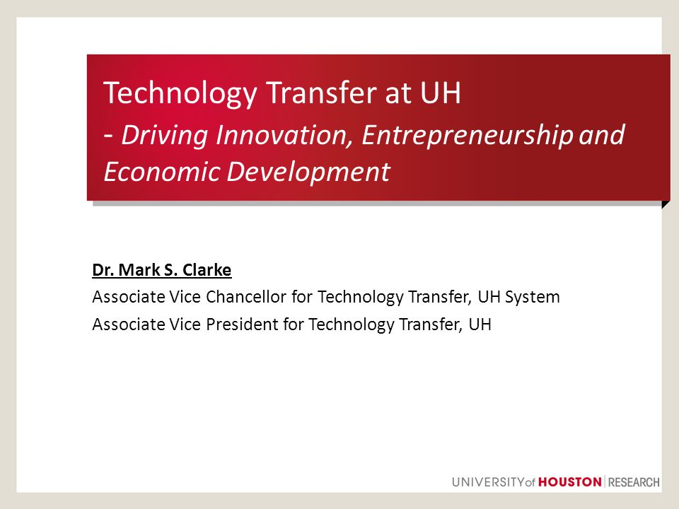 Technology Transfer at UH - Driving Innovation, Entrepreneurship and Economic Development Dr. Mark S. Clarke Associate Vice Chancellor for Technology