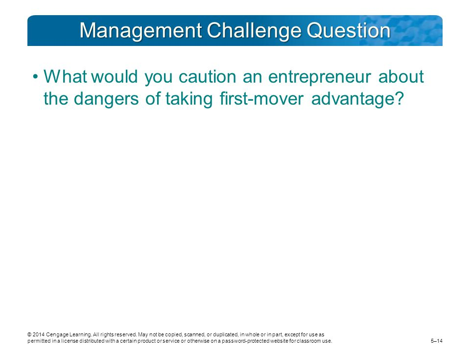 Management Challenge Question What would you caution an entrepreneur about the dangers of taking first-mover advantage? © 2014 Cengage Learning. All r