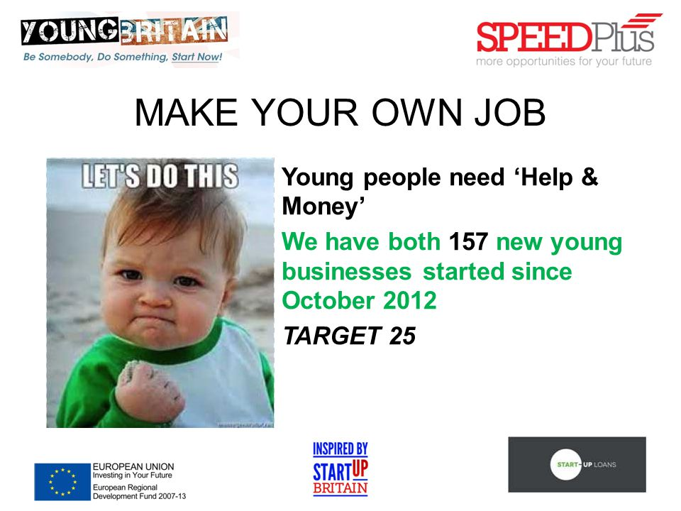 MAKE YOUR OWN JOB Young people need 'Help & Money' We have both 157 new young businesses started since October 2012 TARGET 25