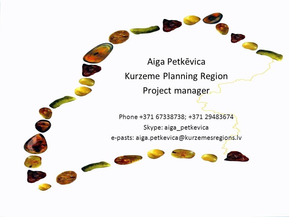 Aiga Petkēvica Kurzeme Planning Region Project manager Phone +371 67338738; +371 29483674 Skype: aiga_petkevica e-pasts: aiga.petkevica@kurzemesregions.lv