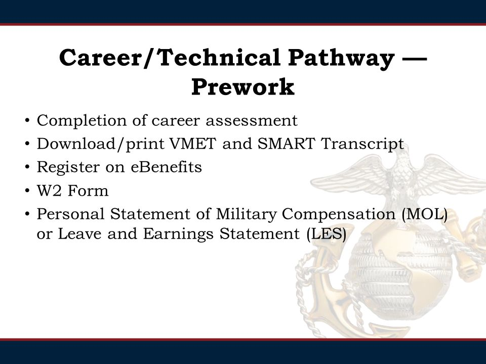 Career/Technical Pathway — Prework Completion of career assessment Download/print VMET and SMART Transcript Register on eBenefits W2 Form Personal Statement of Military Compensation (MOL) or Leave and Earnings Statement (LES)
