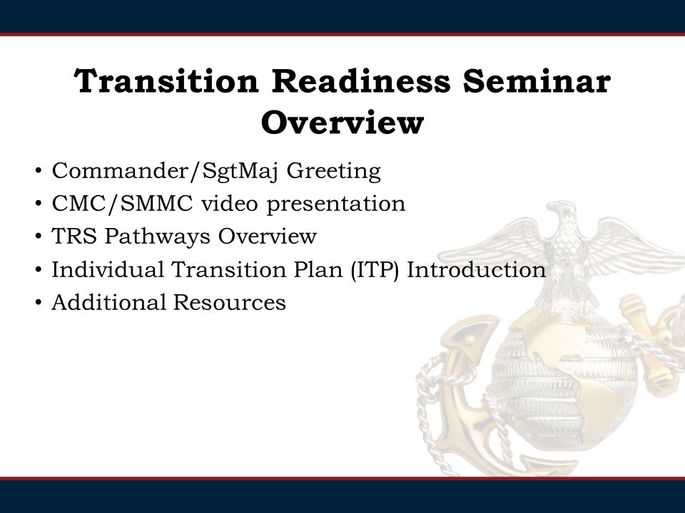 Commander/SgtMaj Greeting CMC/SMMC video presentation TRS Pathways Overview Individual Transition Plan (ITP) Introduction Additional Resources