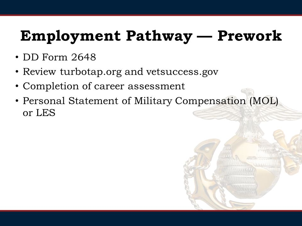 Employment Pathway — Prework DD Form 2648 Review turbotap.org and vetsuccess.gov Completion of career assessment Personal Statement of Military Compensation (MOL) or LES
