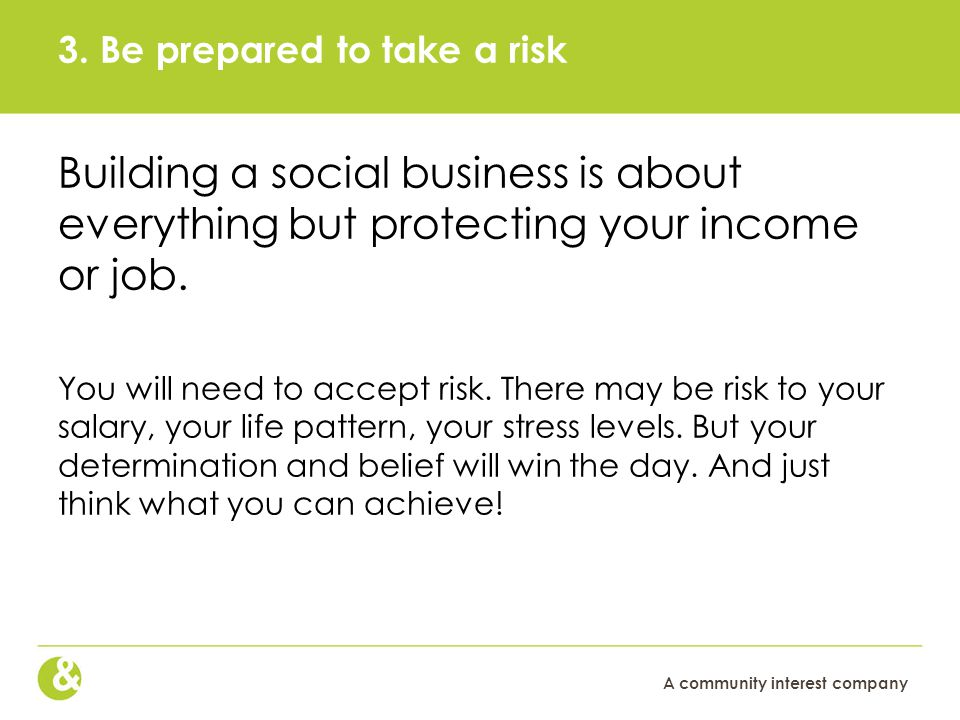 A community interest company 3. Be prepared to take a risk Building a social business is about everything but protecting your income or job. You will