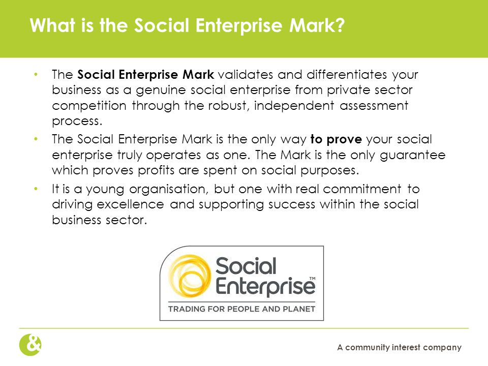 A community interest company What is the Social Enterprise Mark? The Social Enterprise Mark validates and differentiates your business as a genuine so