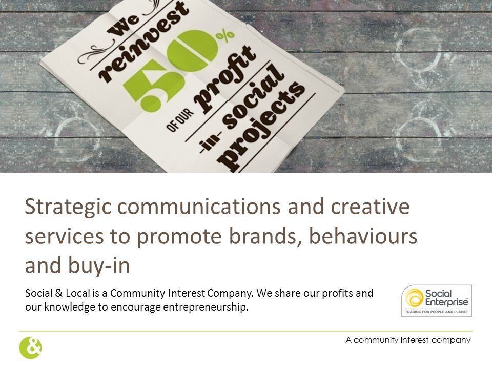 A community interest company Strategic communications and creative services to promote brands, behaviours and buy-in Social & Local is a Community Int