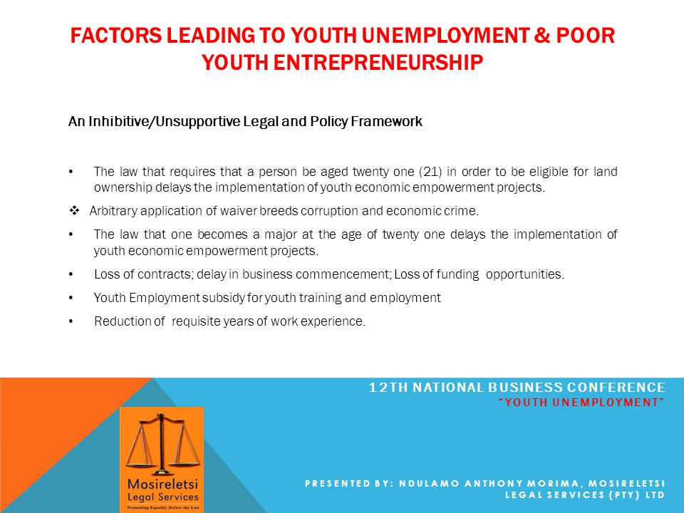 FACTORS LEADING TO YOUTH UNEMPLOYMENT & POOR YOUTH ENTREPRENEURSHIP 12TH NATIONAL BUSINESS CONFERENCE YOUTH UNEMPLOYMENT PRESENTED BY: NDULAMO ANTHONY MORIMA, MOSIRELETSI LEGAL SERVICES (PTY) LTD An Inhibitive/Unsupportive Legal and Policy Framework The law that requires that a person be aged twenty one (21) in order to be eligible for land ownership delays the implementation of youth economic empowerment projects.