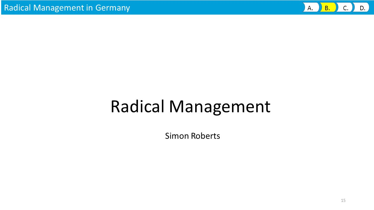 Radical Management Simon Roberts 15 Radical Management in Germany A. B. C. D.
