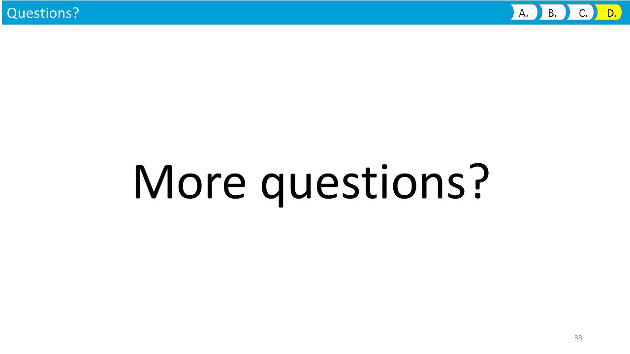 More questions? Questions? A. B. C. D. 38