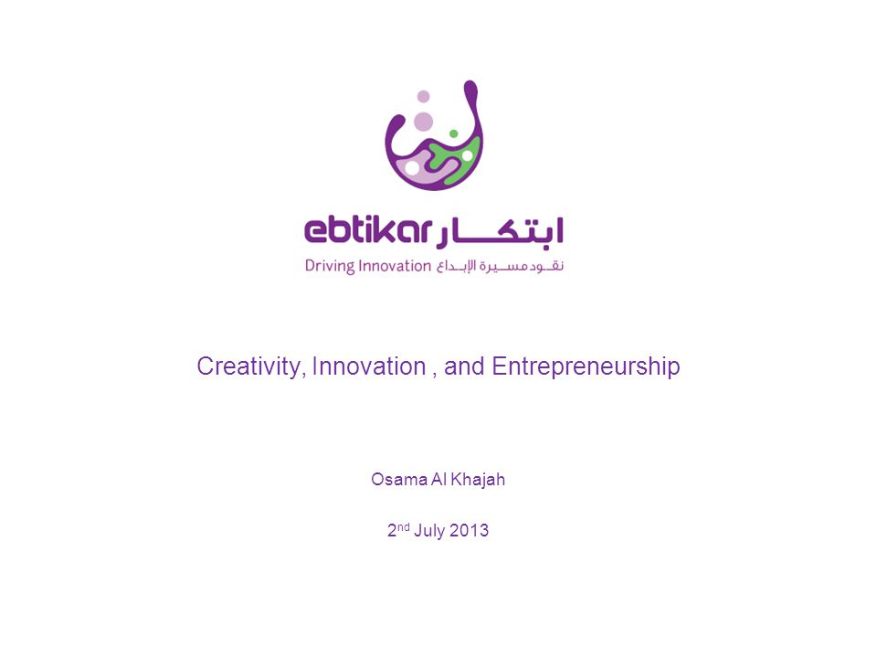 Creativity, Innovation, and Entrepreneurship 2 nd July 2013 Osama Al Khajah