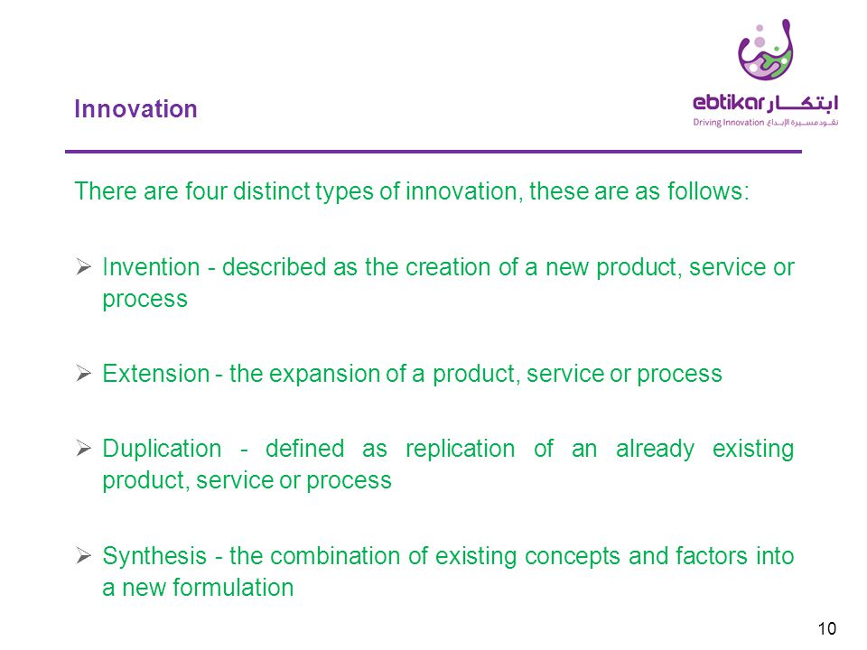 Innovation 10 There are four distinct types of innovation, these are as follows:  Invention - described as the creation of a new product, service or process  Extension - the expansion of a product, service or process  Duplication - defined as replication of an already existing product, service or process  Synthesis - the combination of existing concepts and factors into a new formulation