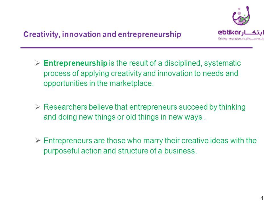 4 Creativity, innovation and entrepreneurship  Entrepreneurship is the result of a disciplined, systematic process of applying creativity and innovation to needs and opportunities in the marketplace.