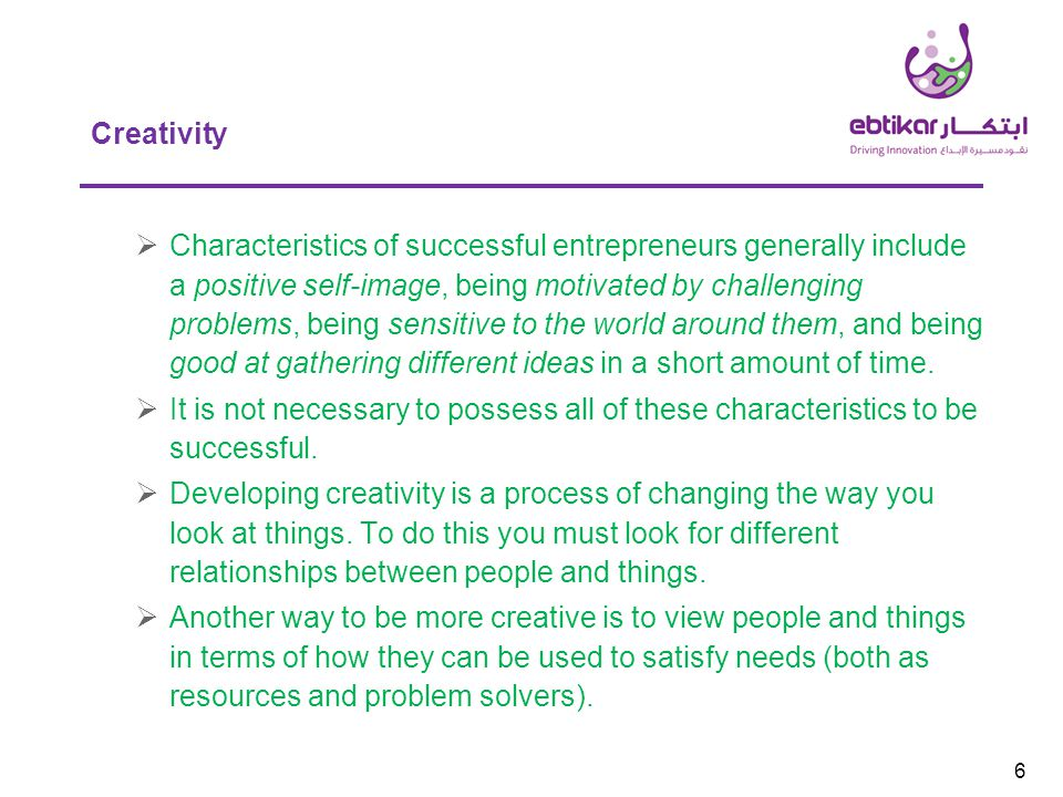 6 Creativity  Characteristics of successful entrepreneurs generally include a positive self-image, being motivated by challenging problems, being sensitive to the world around them, and being good at gathering different ideas in a short amount of time.