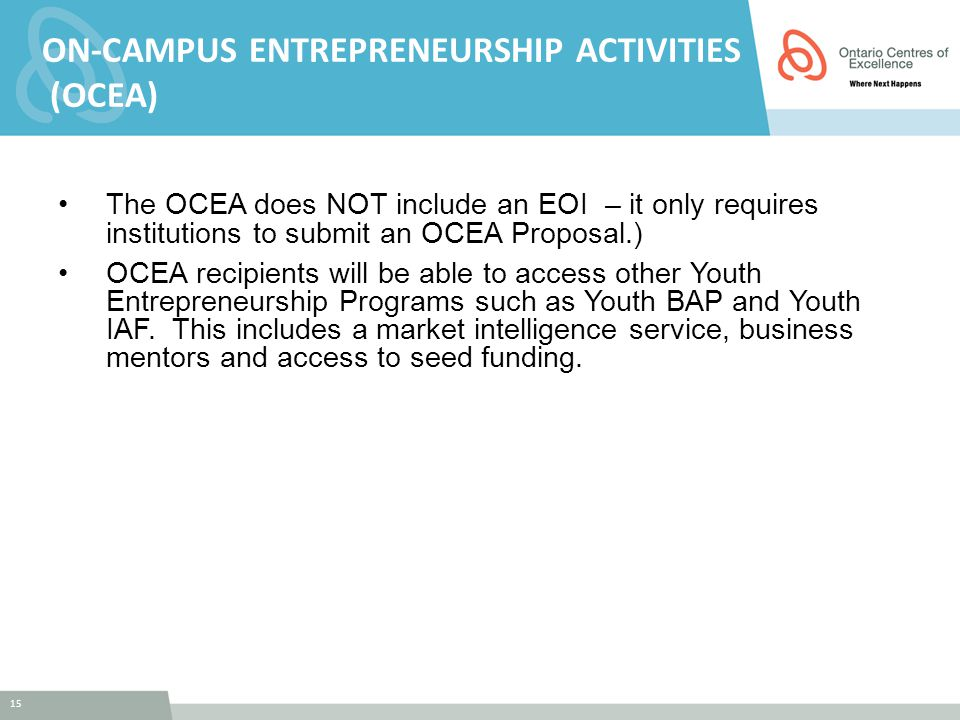15 ON-CAMPUS ENTREPRENEURSHIP ACTIVITIES (OCEA) The OCEA does NOT include an EOI – it only requires institutions to submit an OCEA Proposal.) OCEA recipients will be able to access other Youth Entrepreneurship Programs such as Youth BAP and Youth IAF.