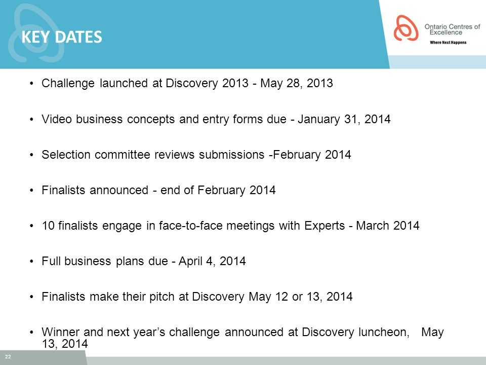 22 KEY DATES Challenge launched at Discovery 2013 - May 28, 2013 Video business concepts and entry forms due - January 31, 2014 Selection committee re