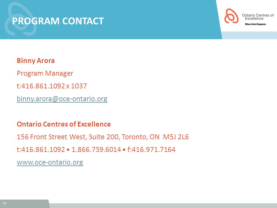 23 PROGRAM CONTACT Binny Arora Program Manager t:416.861.1092 x 1037 binny.arora@oce-ontario.org Ontario Centres of Excellence 156 Front Street West, Suite 200, Toronto, ON M5J 2L6 t:416.861.1092 1.866.759.6014 f:416.971.7164 www.oce-ontario.org