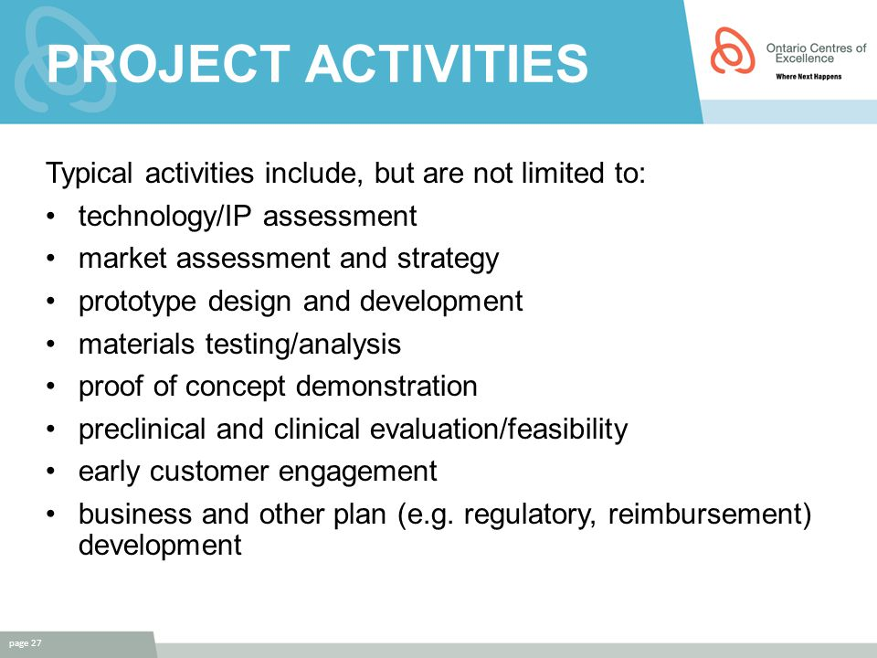PROJECT ACTIVITIES Typical activities include, but are not limited to: technology/IP assessment market assessment and strategy prototype design and development materials testing/analysis proof of concept demonstration preclinical and clinical evaluation/feasibility early customer engagement business and other plan (e.g.