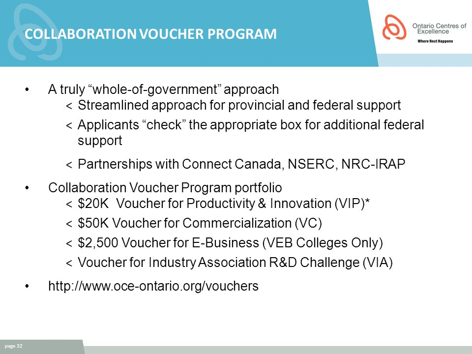 COLLABORATION VOUCHER PROGRAM A truly whole-of-government approach < Streamlined approach for provincial and federal support < Applicants check the appropriate box for additional federal support < Partnerships with Connect Canada, NSERC, NRC-IRAP Collaboration Voucher Program portfolio < $20K Voucher for Productivity & Innovation (VIP)* < $50K Voucher for Commercialization (VC) < $2,500 Voucher for E-Business (VEB Colleges Only) < Voucher for Industry Association R&D Challenge (VIA) http://www.oce-ontario.org/vouchers page 32