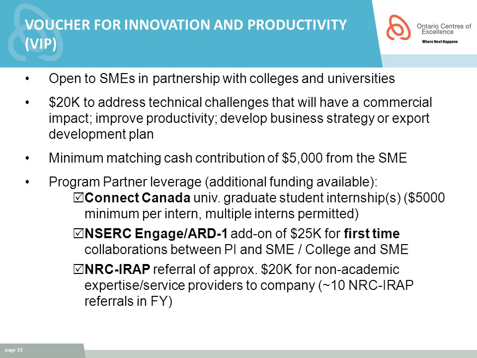 VOUCHER FOR INNOVATION AND PRODUCTIVITY (VIP) Open to SMEs in partnership with colleges and universities $20K to address technical challenges that will have a commercial impact; improve productivity; develop business strategy or export development plan Minimum matching cash contribution of $5,000 from the SME Program Partner leverage (additional funding available):  Connect Canada univ.
