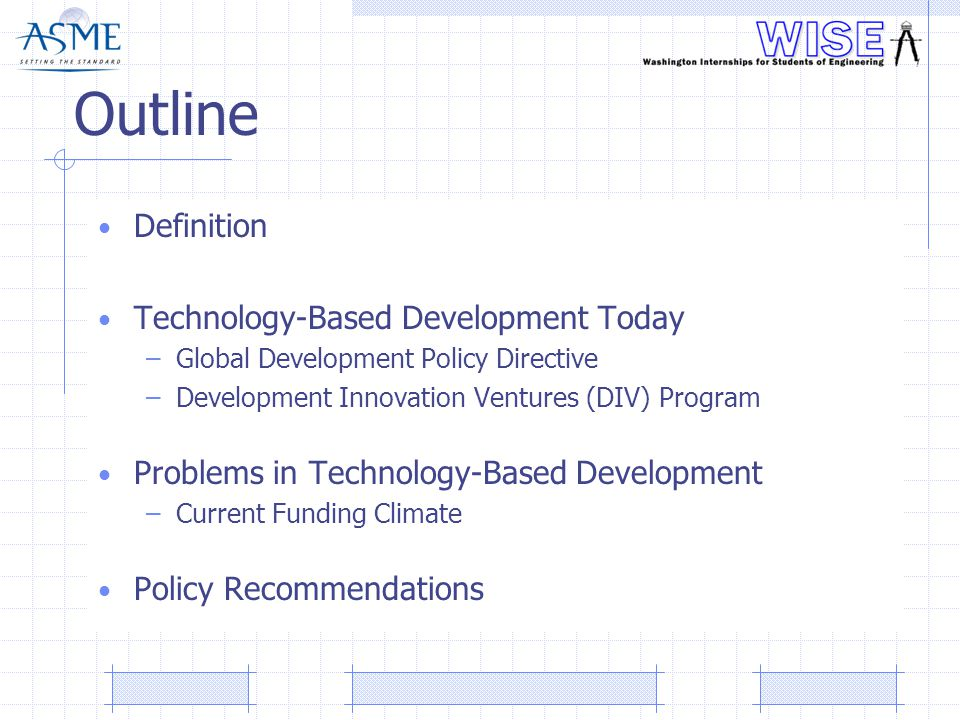 Outline Definition Technology-Based Development Today –Global Development Policy Directive –Development Innovation Ventures (DIV) Program Problems in Technology-Based Development –Current Funding Climate Policy Recommendations