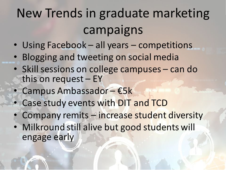 New Trends in graduate marketing campaigns Using Facebook – all years – competitions Blogging and tweeting on social media Skill sessions on college campuses – can do this on request – EY Campus Ambassador – €5k Case study events with DIT and TCD Company remits – increase student diversity Milkround still alive but good students will engage early