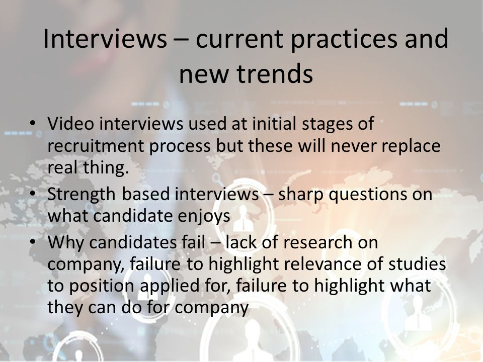 Interviews – current practices and new trends Video interviews used at initial stages of recruitment process but these will never replace real thing.